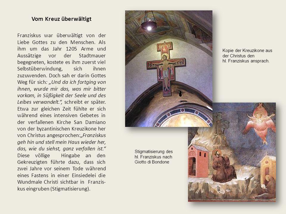 Vom Kreuz überwältigt Franziskus war überwältigt von der Liebe Gottes zu den Menschen. Als ihm um das Jahr 1205 Arme und Aussätzige vor der Stadtmauer
