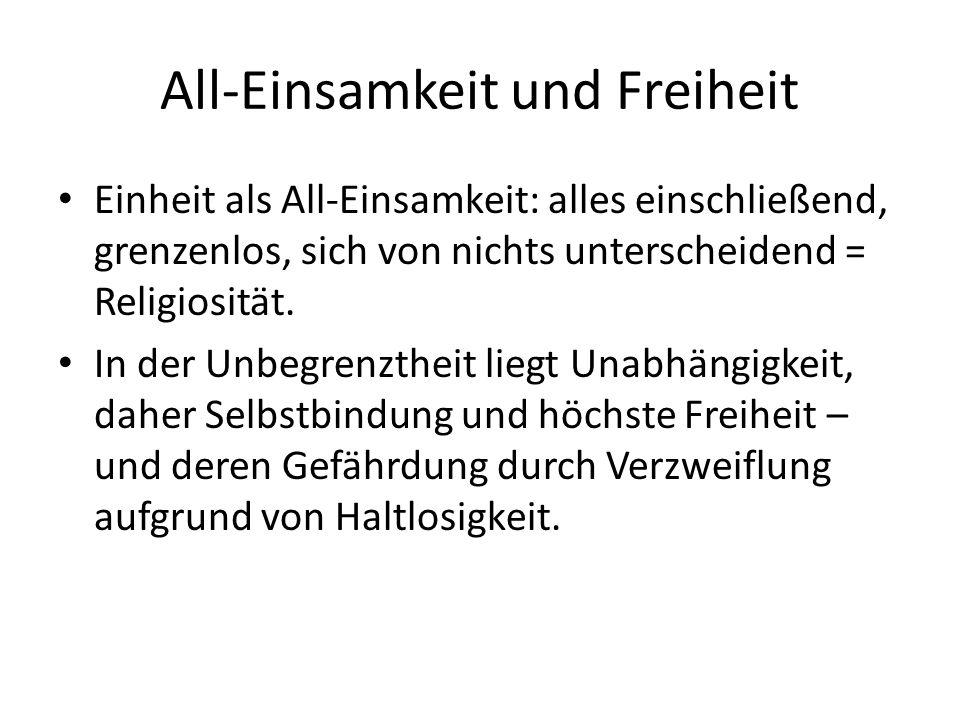 All-Einsamkeit und Freiheit Einheit als All-Einsamkeit: alles einschließend, grenzenlos, sich von nichts unterscheidend = Religiosität.