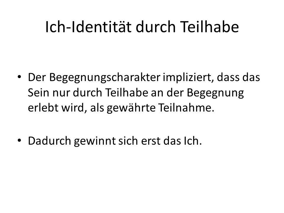Ich-Identität durch Teilhabe Der Begegnungscharakter impliziert, dass das Sein nur durch Teilhabe an der Begegnung erlebt wird, als gewährte Teilnahme.