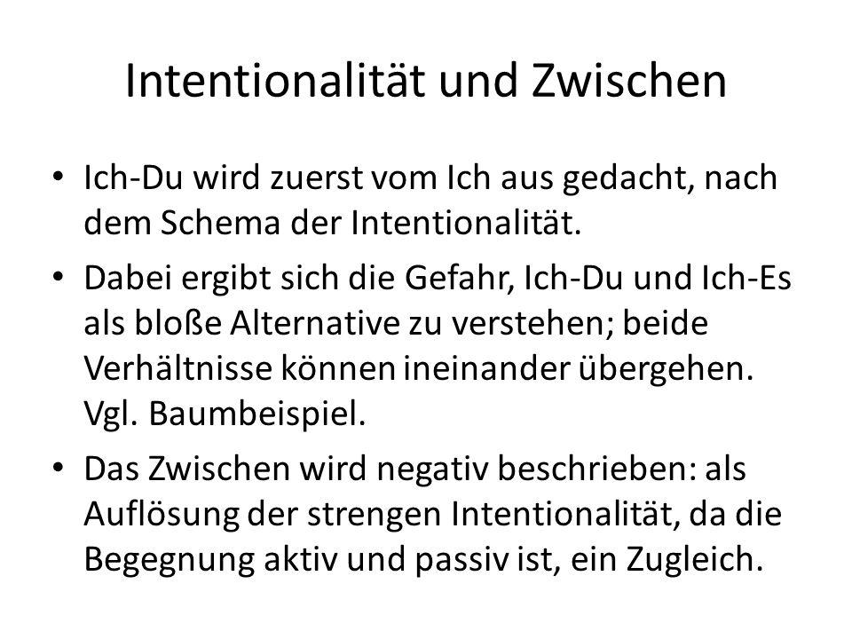 Intentionalität und Zwischen Ich-Du wird zuerst vom Ich aus gedacht, nach dem Schema der Intentionalität.
