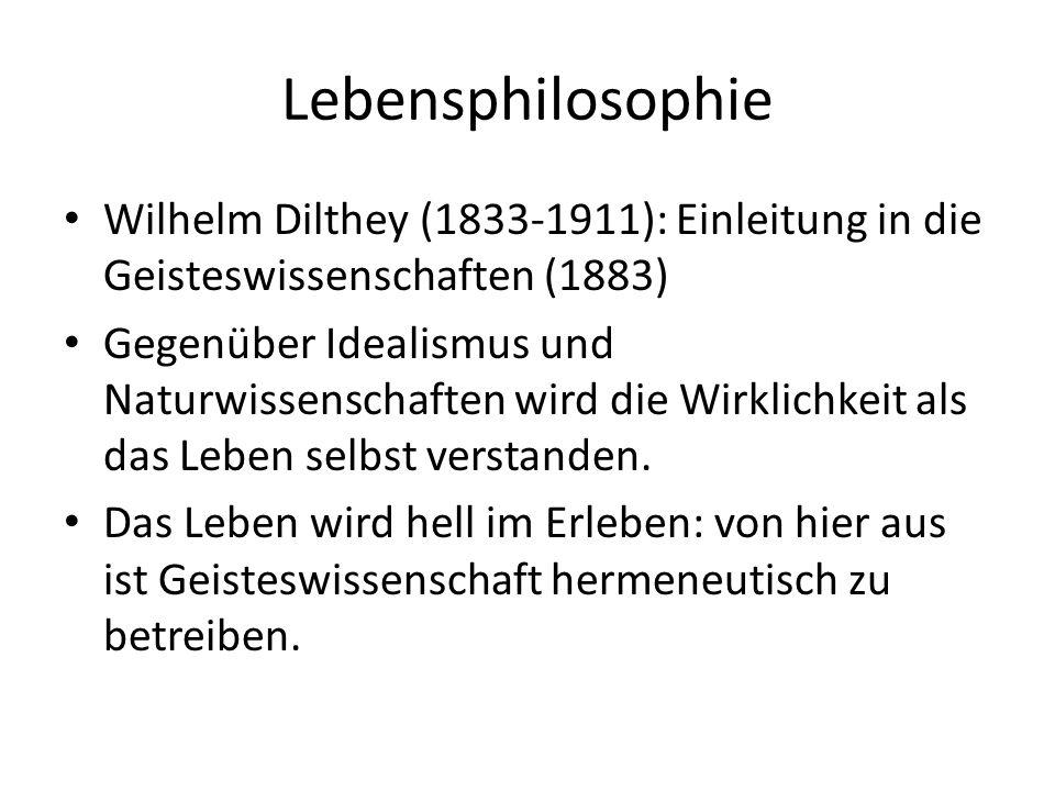 Lebensphilosophie Wilhelm Dilthey (1833-1911): Einleitung in die Geisteswissenschaften (1883) Gegenüber Idealismus und Naturwissenschaften wird die Wirklichkeit als das Leben selbst verstanden.