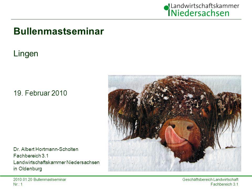 Geschäftsbereich Landwirtschaft Fachbereich 3.1 2010.01.20 Bullenmastseminar Nr.: 1 Bullenmastseminar Lingen 19. Februar 2010 Dr. Albert Hortmann-Scho