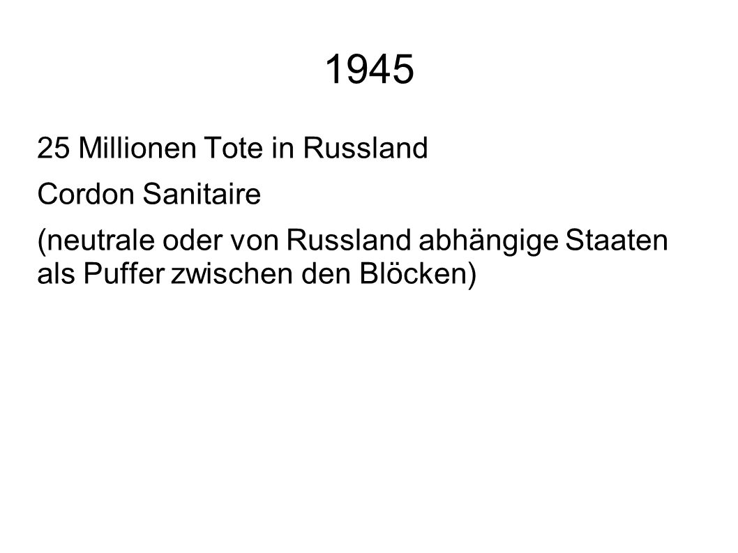 1945 25 Millionen Tote in Russland Cordon Sanitaire (neutrale oder von Russland abhängige Staaten als Puffer zwischen den Blöcken)