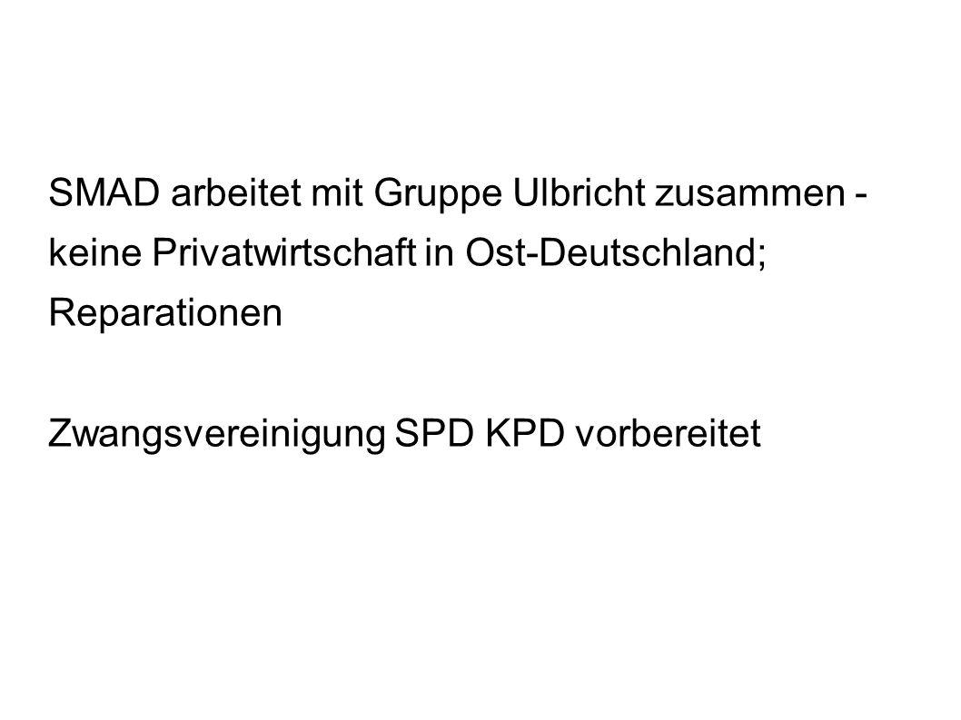 SMAD arbeitet mit Gruppe Ulbricht zusammen - keine Privatwirtschaft in Ost-Deutschland; Reparationen Zwangsvereinigung SPD KPD vorbereitet