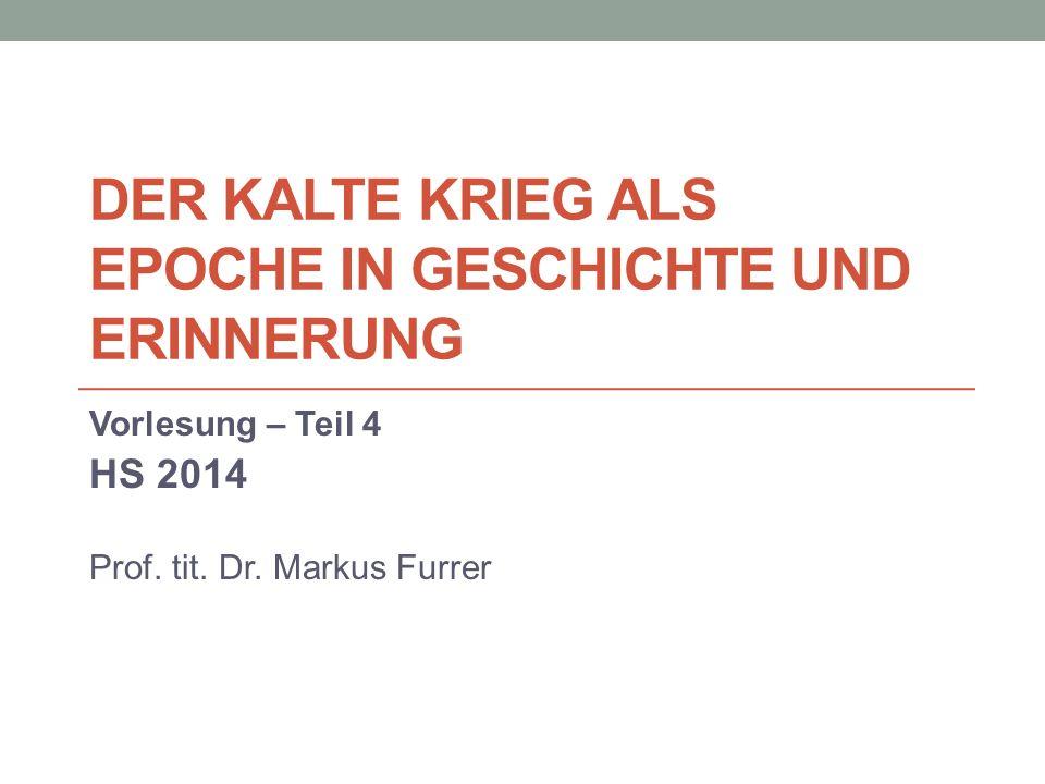 DER KALTE KRIEG ALS EPOCHE IN GESCHICHTE UND ERINNERUNG Vorlesung – Teil 4 HS 2014 Prof.