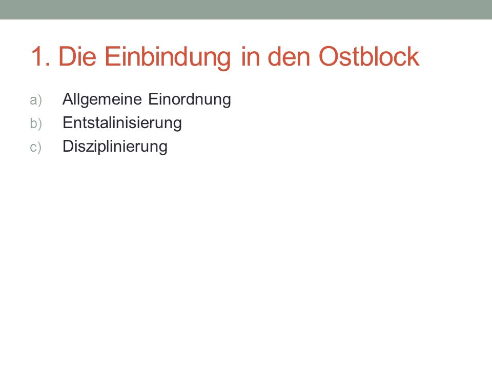 1. Die Einbindung in den Ostblock a) Allgemeine Einordnung b) Entstalinisierung c) Disziplinierung