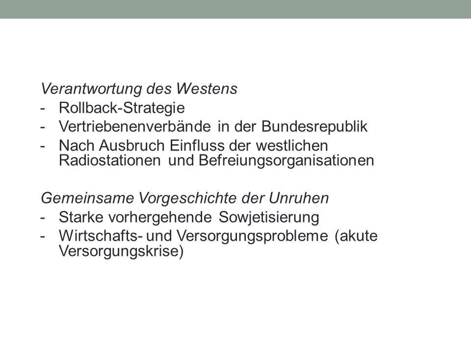 Verantwortung des Westens - Rollback-Strategie - Vertriebenenverbände in der Bundesrepublik - Nach Ausbruch Einfluss der westlichen Radiostationen und Befreiungsorganisationen Gemeinsame Vorgeschichte der Unruhen - Starke vorhergehende Sowjetisierung - Wirtschafts- und Versorgungsprobleme (akute Versorgungskrise)