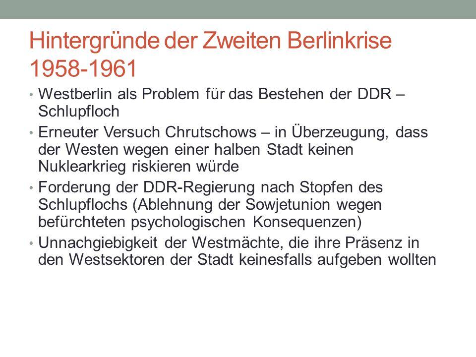 Hintergründe der Zweiten Berlinkrise 1958-1961 Westberlin als Problem für das Bestehen der DDR – Schlupfloch Erneuter Versuch Chrutschows – in Überzeugung, dass der Westen wegen einer halben Stadt keinen Nuklearkrieg riskieren würde Forderung der DDR-Regierung nach Stopfen des Schlupflochs (Ablehnung der Sowjetunion wegen befürchteten psychologischen Konsequenzen) Unnachgiebigkeit der Westmächte, die ihre Präsenz in den Westsektoren der Stadt keinesfalls aufgeben wollten