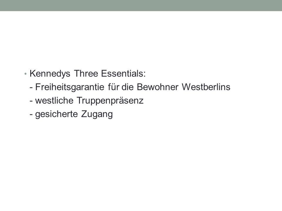 Kennedys Three Essentials: - Freiheitsgarantie für die Bewohner Westberlins - westliche Truppenpräsenz - gesicherte Zugang