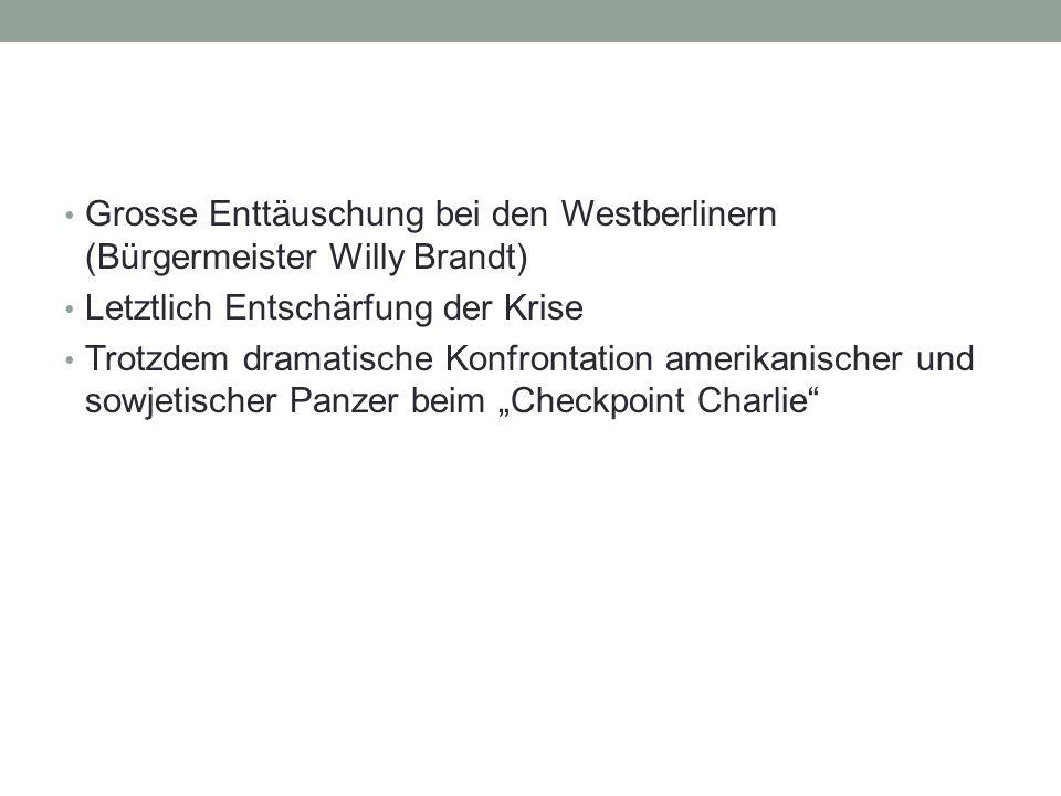 """Grosse Enttäuschung bei den Westberlinern (Bürgermeister Willy Brandt) Letztlich Entschärfung der Krise Trotzdem dramatische Konfrontation amerikanischer und sowjetischer Panzer beim """"Checkpoint Charlie"""