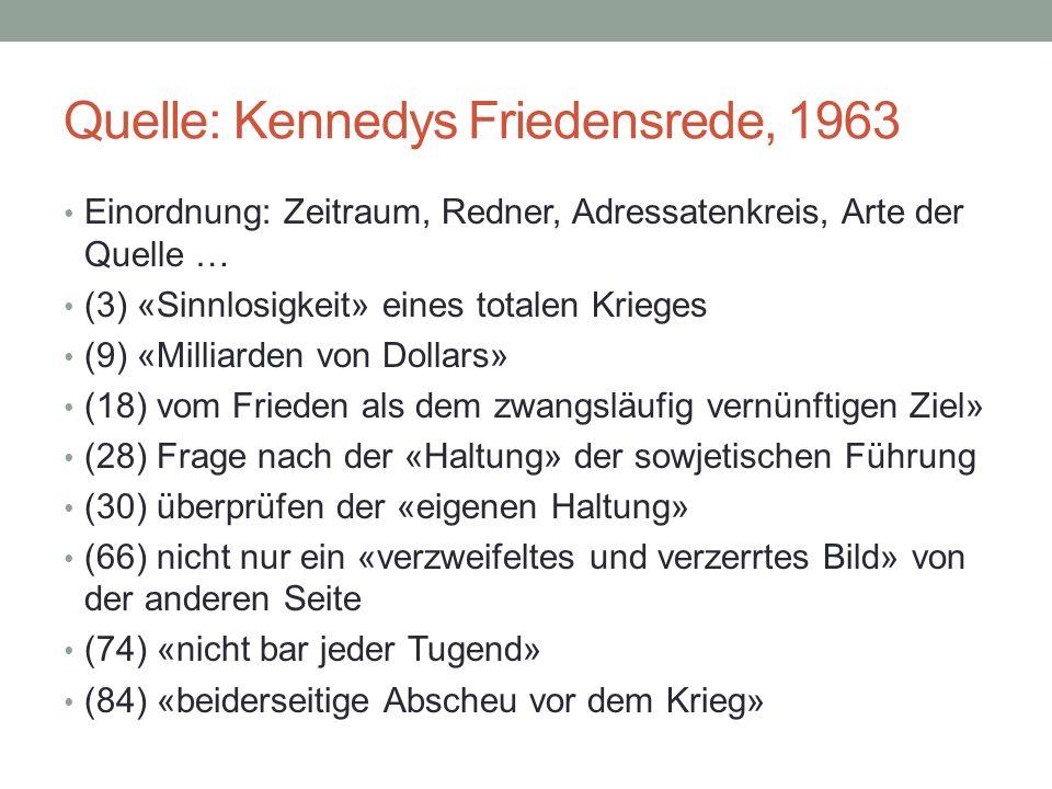 Quelle: Kennedys Friedensrede, 1963 Einordnung: Zeitraum, Redner, Adressatenkreis, Arte der Quelle … (3) «Sinnlosigkeit» eines totalen Krieges (9) «Milliarden von Dollars» (18) vom Frieden als dem zwangsläufig vernünftigen Ziel» (28) Frage nach der «Haltung» der sowjetischen Führung (30) überprüfen der «eigenen Haltung» (66) nicht nur ein «verzweifeltes und verzerrtes Bild» von der anderen Seite (74) «nicht bar jeder Tugend» (84) «beiderseitige Abscheu vor dem Krieg»