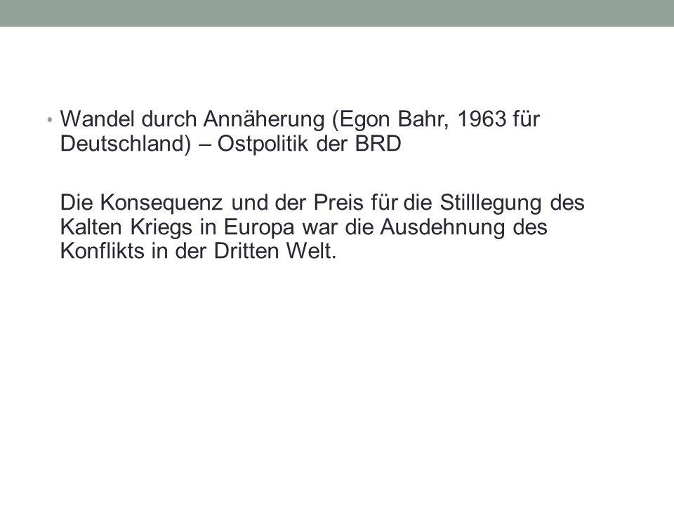 Wandel durch Annäherung (Egon Bahr, 1963 für Deutschland) – Ostpolitik der BRD Die Konsequenz und der Preis für die Stilllegung des Kalten Kriegs in Europa war die Ausdehnung des Konflikts in der Dritten Welt.