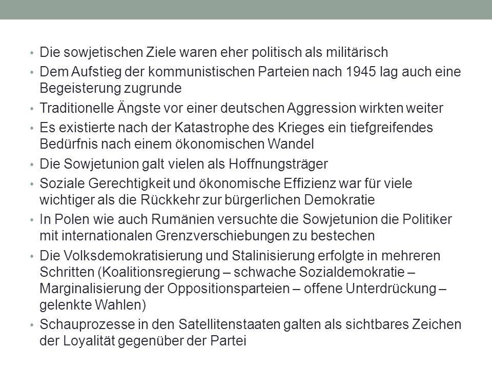 Die sowjetischen Ziele waren eher politisch als militärisch Dem Aufstieg der kommunistischen Parteien nach 1945 lag auch eine Begeisterung zugrunde Traditionelle Ängste vor einer deutschen Aggression wirkten weiter Es existierte nach der Katastrophe des Krieges ein tiefgreifendes Bedürfnis nach einem ökonomischen Wandel Die Sowjetunion galt vielen als Hoffnungsträger Soziale Gerechtigkeit und ökonomische Effizienz war für viele wichtiger als die Rückkehr zur bürgerlichen Demokratie In Polen wie auch Rumänien versuchte die Sowjetunion die Politiker mit internationalen Grenzverschiebungen zu bestechen Die Volksdemokratisierung und Stalinisierung erfolgte in mehreren Schritten (Koalitionsregierung – schwache Sozialdemokratie – Marginalisierung der Oppositionsparteien – offene Unterdrückung – gelenkte Wahlen) Schauprozesse in den Satellitenstaaten galten als sichtbares Zeichen der Loyalität gegenüber der Partei