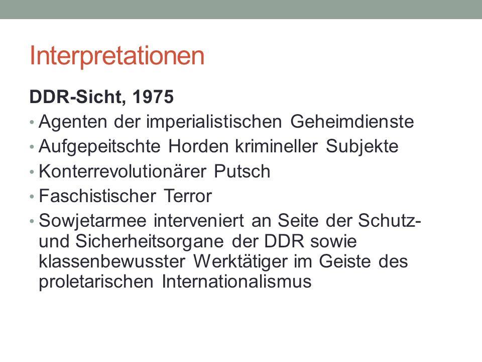 Interpretationen DDR-Sicht, 1975 Agenten der imperialistischen Geheimdienste Aufgepeitschte Horden krimineller Subjekte Konterrevolutionärer Putsch Faschistischer Terror Sowjetarmee interveniert an Seite der Schutz- und Sicherheitsorgane der DDR sowie klassenbewusster Werktätiger im Geiste des proletarischen Internationalismus