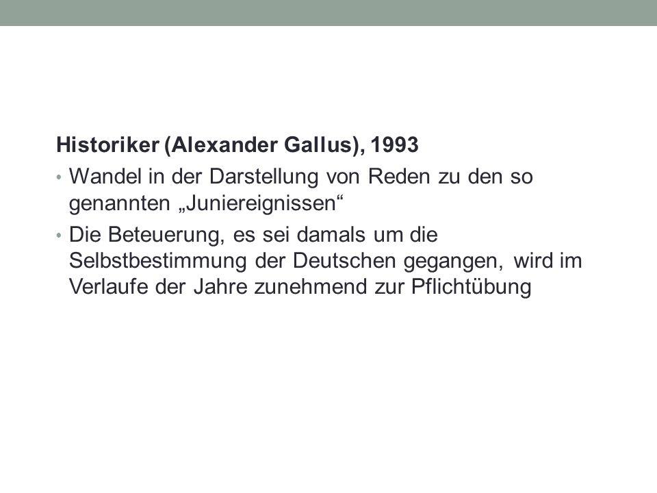 """Historiker (Alexander Gallus), 1993 Wandel in der Darstellung von Reden zu den so genannten """"Juniereignissen Die Beteuerung, es sei damals um die Selbstbestimmung der Deutschen gegangen, wird im Verlaufe der Jahre zunehmend zur Pflichtübung"""