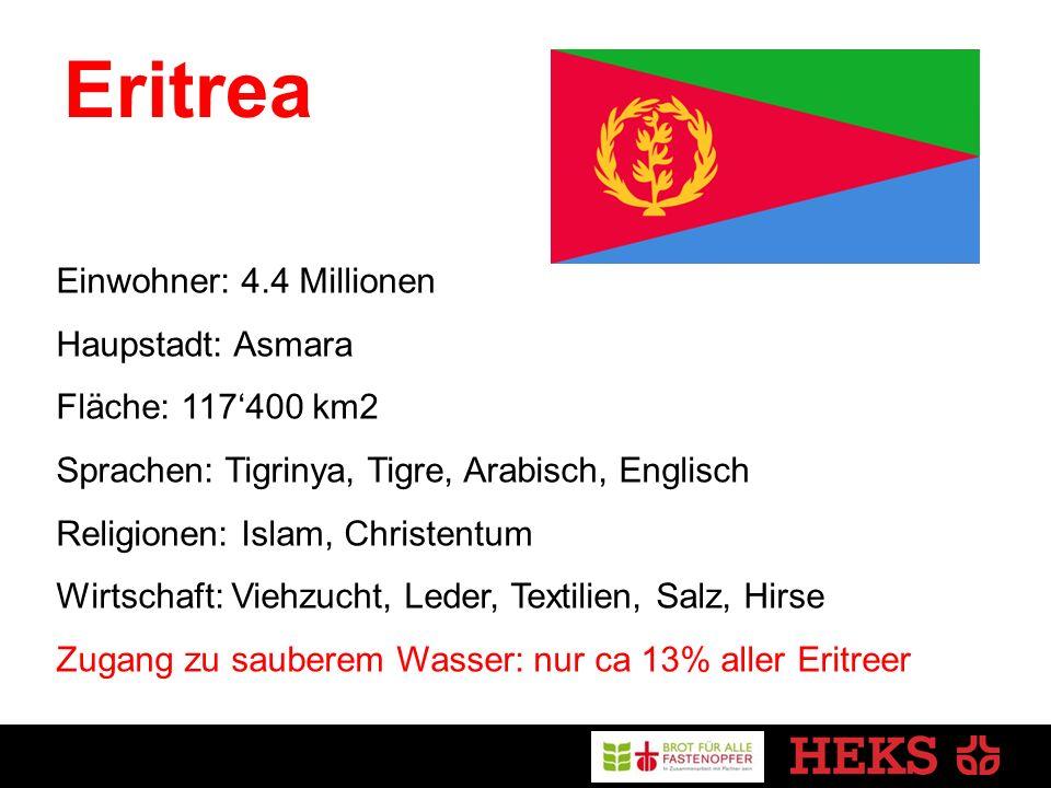 Eritrea Einwohner: 4.4 Millionen Haupstadt: Asmara Fläche: 117'400 km2 Sprachen: Tigrinya, Tigre, Arabisch, Englisch Religionen: Islam, Christentum Wirtschaft: Viehzucht, Leder, Textilien, Salz, Hirse Zugang zu sauberem Wasser: nur ca 13% aller Eritreer