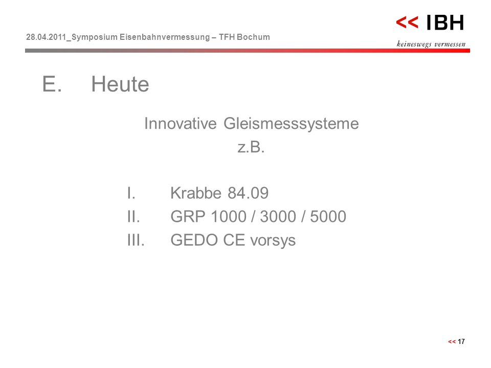 28.04.2011_Symposium Eisenbahnvermessung – TFH Bochum << 17 Innovative Gleismesssysteme z.B. E.Heute I.Krabbe 84.09 II.GRP 1000 / 3000 / 5000 III.GEDO