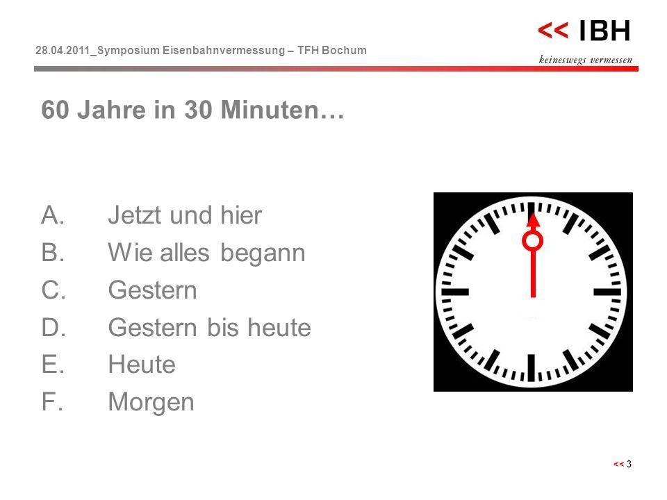 28.04.2011_Symposium Eisenbahnvermessung – TFH Bochum << 3 A.Jetzt und hier B.Wie alles begann C.Gestern D.Gestern bis heute E.Heute F.Morgen 60 Jahre
