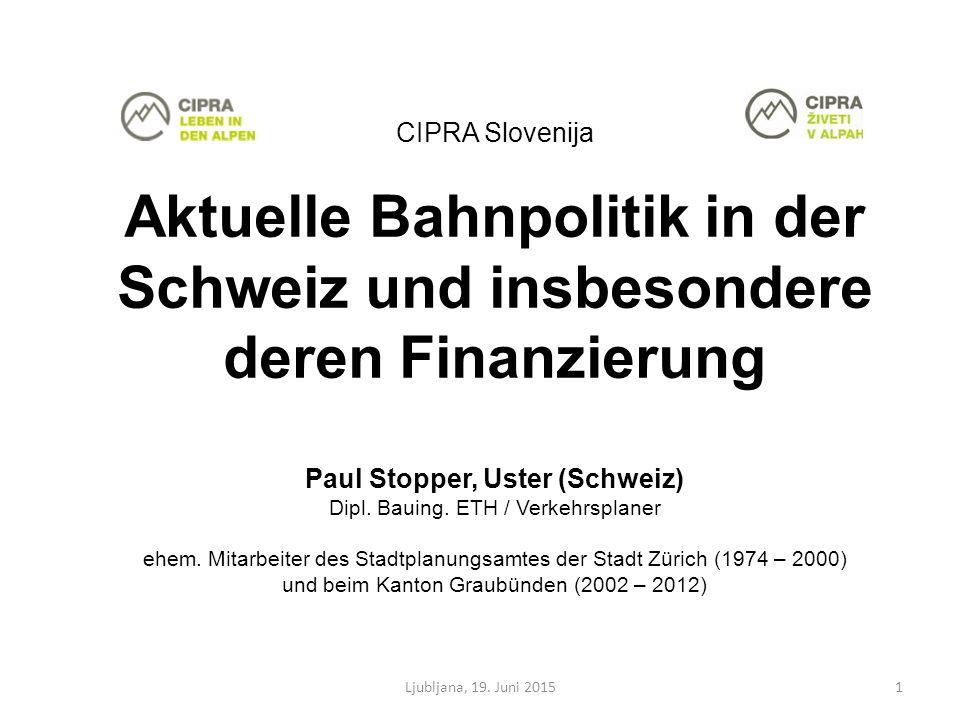 CIPRA Slovenija Aktuelle Bahnpolitik in der Schweiz und insbesondere deren Finanzierung Paul Stopper, Uster (Schweiz) Dipl.