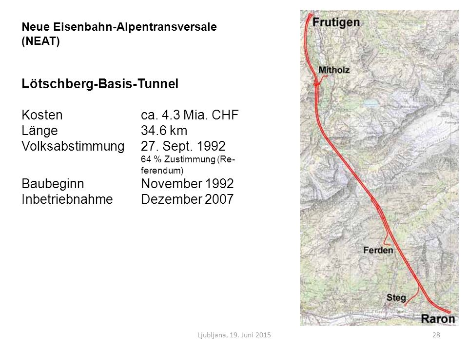 Ljubljana, 19. Juni 201528 Neue Eisenbahn-Alpentransversale (NEAT) Lötschberg-Basis-Tunnel Kosten ca. 4.3 Mia. CHF Länge 34.6 km Volksabstimmung27. Se