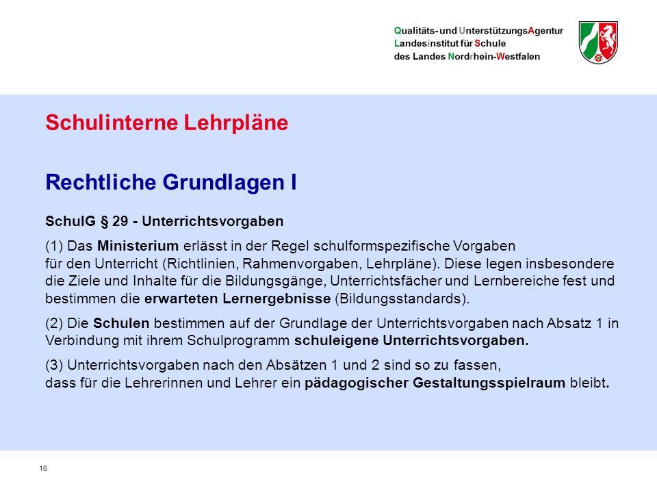 Schulinterne Lehrpläne Rechtliche Grundlagen I SchulG § 29 - Unterrichtsvorgaben (1) Das Ministerium erlässt in der Regel schulformspezifische Vorgaben für den Unterricht (Richtlinien, Rahmenvorgaben, Lehrpläne).