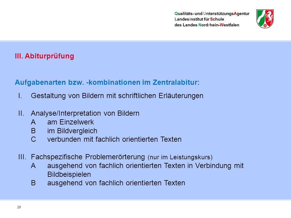 28 III. Abiturprüfung Aufgabenarten bzw. -kombinationen im Zentralabitur: I.Gestaltung von Bildern mit schriftlichen Erläuterungen II.Analyse/Interpre