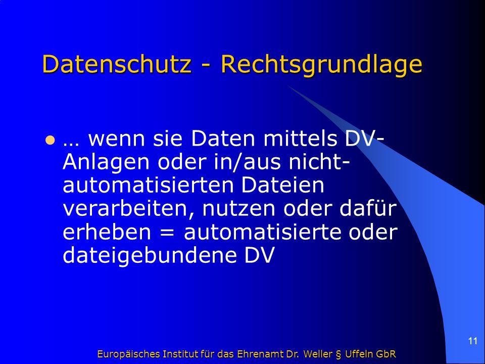 Europäisches Institut für das Ehrenamt Dr. Weller § Uffeln GbR 11 Datenschutz - Rechtsgrundlage … wenn sie Daten mittels DV- Anlagen oder in/aus nicht