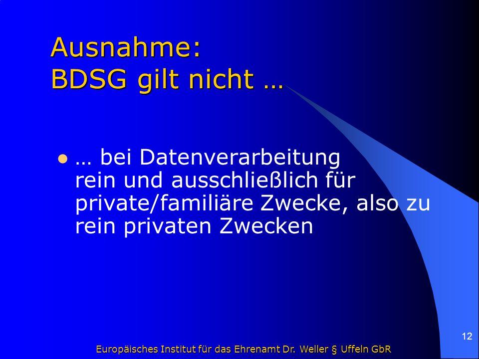 Europäisches Institut für das Ehrenamt Dr. Weller § Uffeln GbR 12 Ausnahme: BDSG gilt nicht … Ausnahme: BDSG gilt nicht … … bei Datenverarbeitung rein