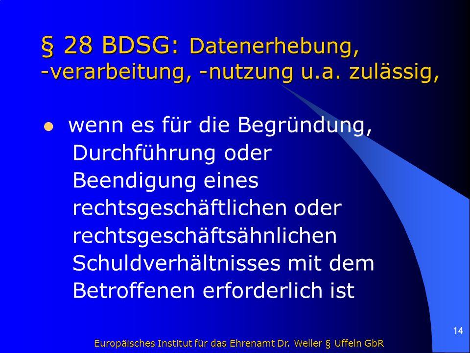 Europäisches Institut für das Ehrenamt Dr. Weller § Uffeln GbR 14 § 28 BDSG: Datenerhebung, -verarbeitung, -nutzung u.a. zulässig, wenn es für die Beg