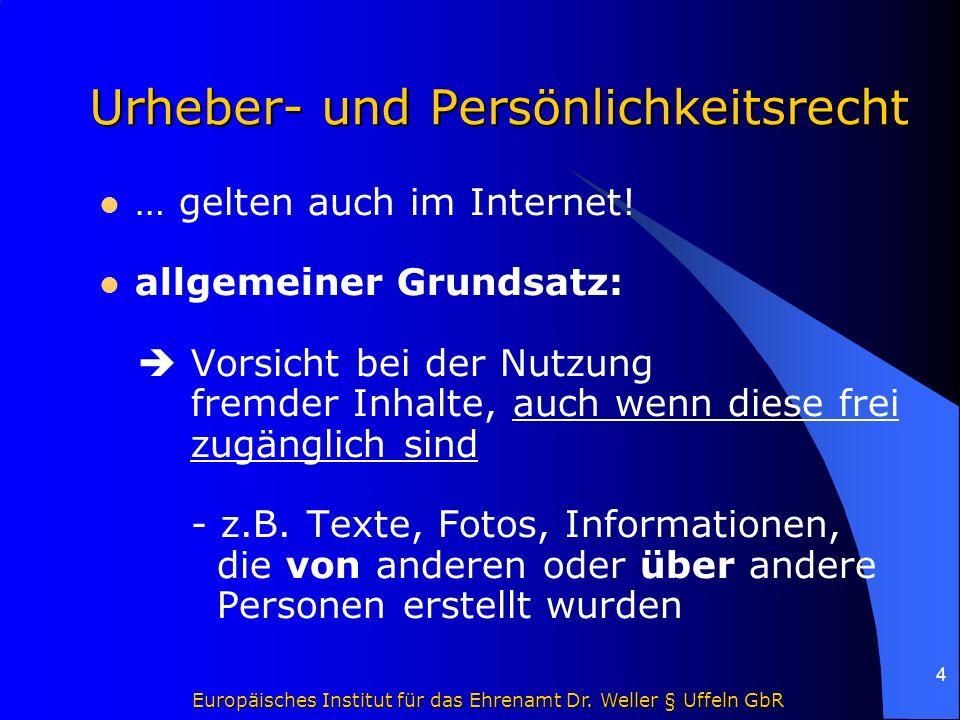 Europäisches Institut für das Ehrenamt Dr. Weller § Uffeln GbR 4 Urheber- und Persönlichkeitsrecht … gelten auch im Internet! allgemeiner Grundsatz: 