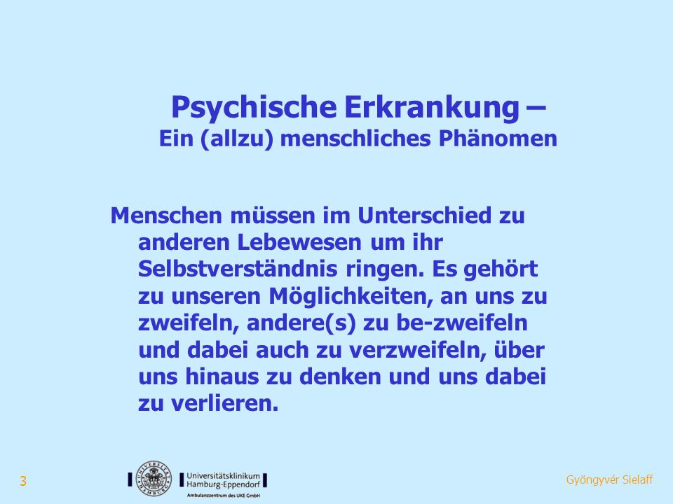 3 Gyöngyvér Sielaff Psychische Erkrankung – Ein (allzu) menschliches Phänomen Menschen müssen im Unterschied zu anderen Lebewesen um ihr Selbstverständnis ringen.