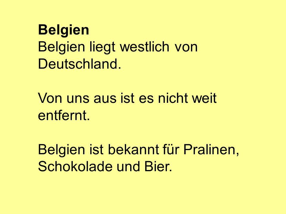 Belgien liegt westlich von Deutschland. Von uns aus ist es nicht weit entfernt. Belgien ist bekannt für Pralinen, Schokolade und Bier.