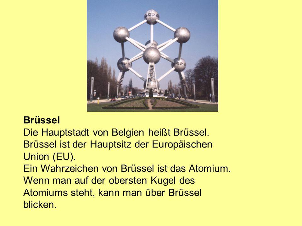 Brüssel Die Hauptstadt von Belgien heißt Brüssel. Brüssel ist der Hauptsitz der Europäischen Union (EU). Ein Wahrzeichen von Brüssel ist das Atomium.