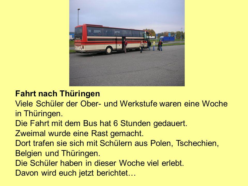 Fahrt nach Thüringen Viele Schüler der Ober- und Werkstufe waren eine Woche in Thüringen. Die Fahrt mit dem Bus hat 6 Stunden gedauert. Zweimal wurde