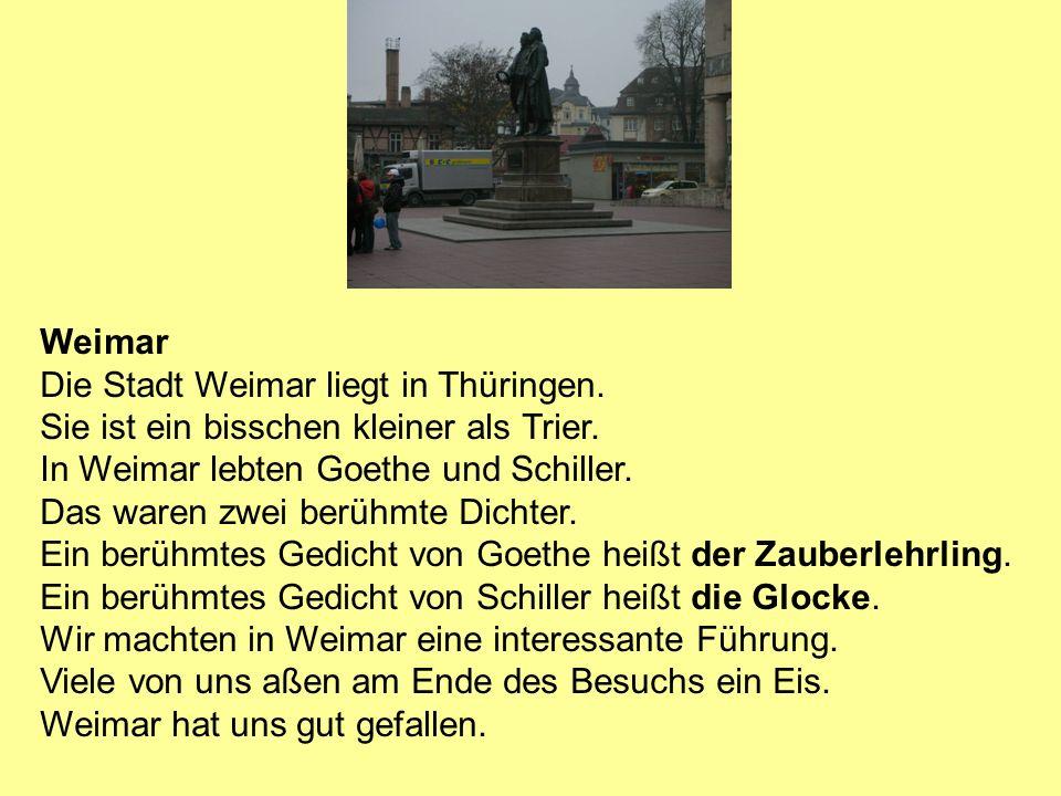 Weimar Die Stadt Weimar liegt in Thüringen. Sie ist ein bisschen kleiner als Trier. In Weimar lebten Goethe und Schiller. Das waren zwei berühmte Dich