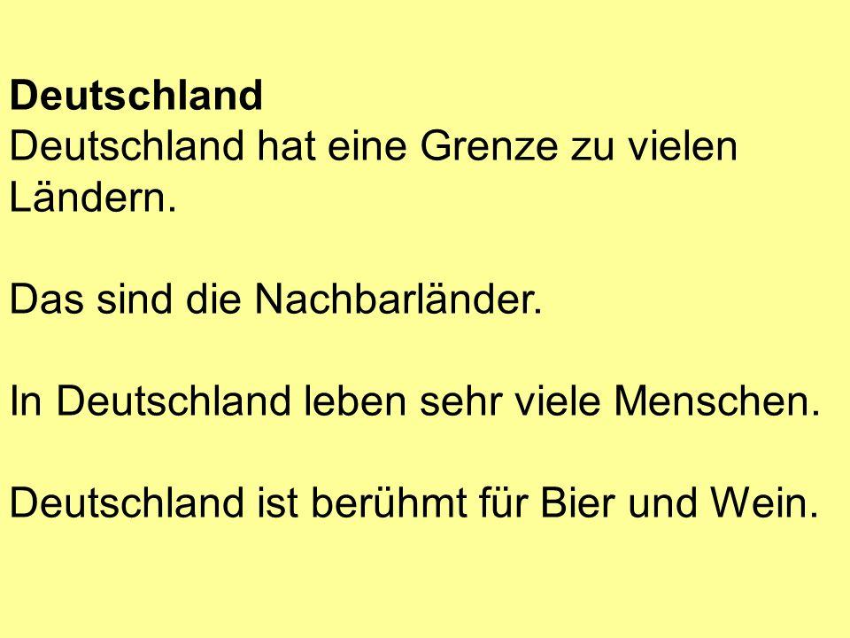Deutschland hat eine Grenze zu vielen Ländern. Das sind die Nachbarländer. In Deutschland leben sehr viele Menschen. Deutschland ist berühmt für Bier