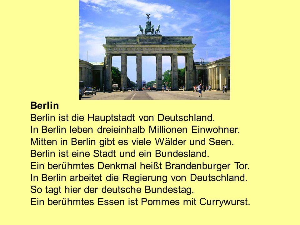 Berlin Berlin ist die Hauptstadt von Deutschland. In Berlin leben dreieinhalb Millionen Einwohner. Mitten in Berlin gibt es viele Wälder und Seen. Ber