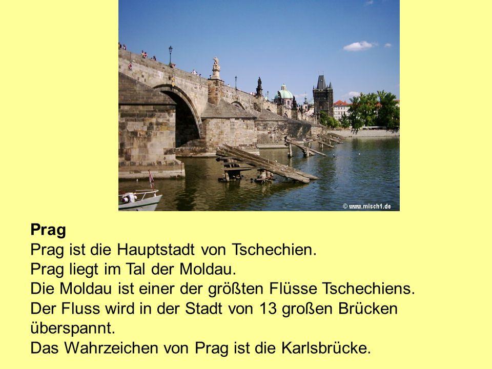Prag Prag ist die Hauptstadt von Tschechien. Prag liegt im Tal der Moldau. Die Moldau ist einer der größten Flüsse Tschechiens. Der Fluss wird in der