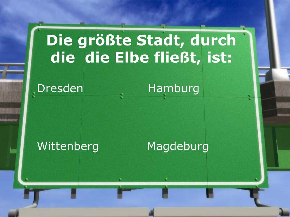 Die größte Stadt, durch die die Elbe fließt, ist: Dresden Hamburg Wittenberg Magdeburg