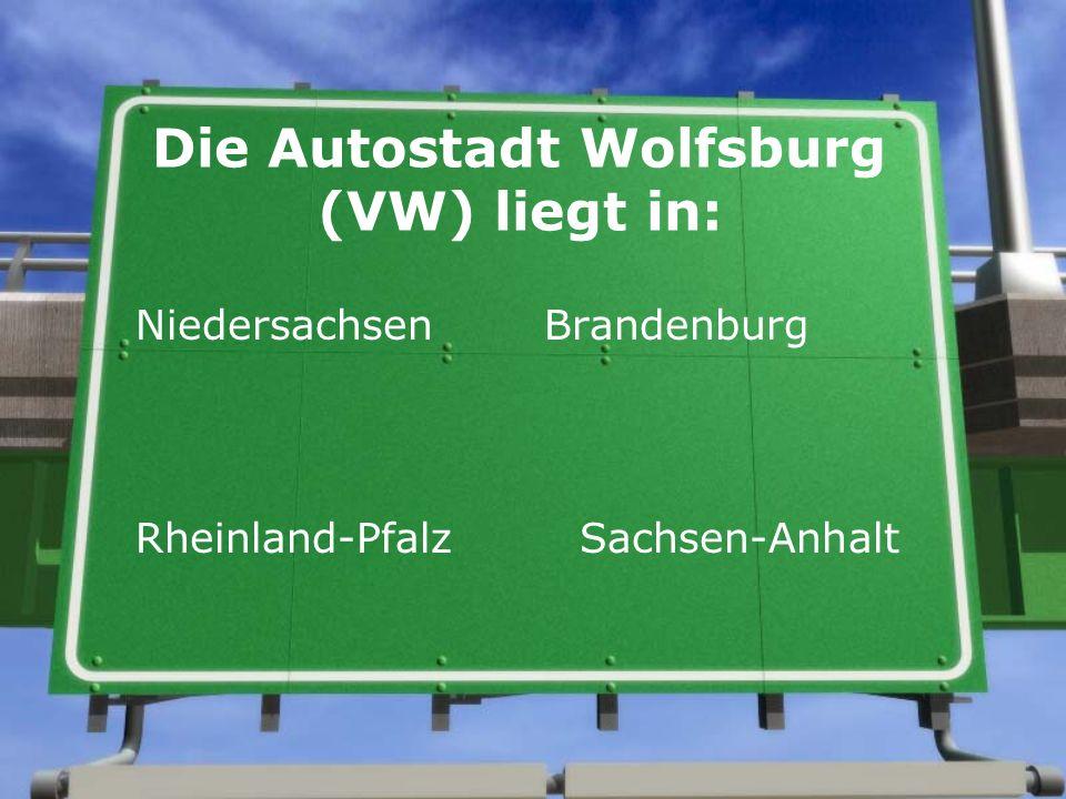 Die Autostadt Wolfsburg (VW) liegt in: Niedersachsen Brandenburg Rheinland-Pfalz Sachsen-Anhalt