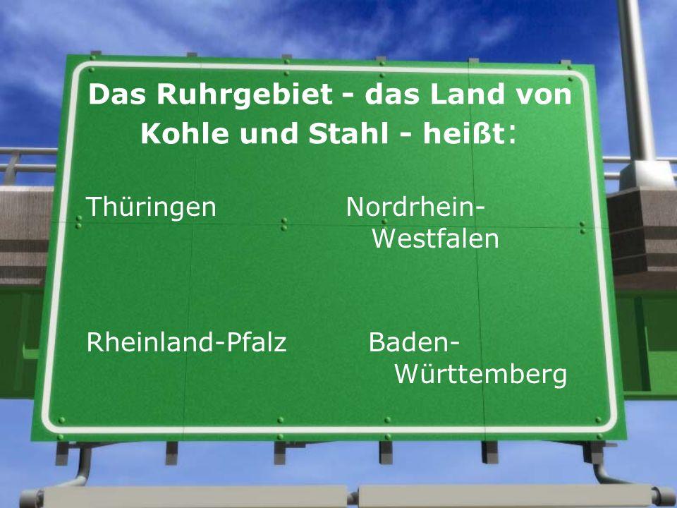 Das Ruhrgebiet - das Land von Kohle und Stahl - heißt : Thüringen Nordrhein- Westfalen Rheinland-Pfalz Baden- Württemberg