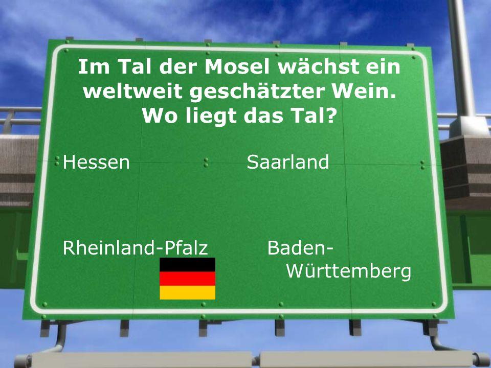 Im Tal der Mosel wächst ein weltweit geschätzter Wein. Wo liegt das Tal? Hessen Saarland Rheinland-Pfalz Baden- Württemberg