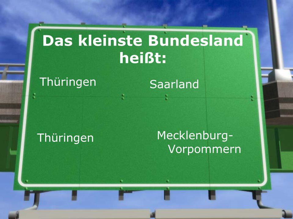 Das kleinste Bundesland heißt: Thüringen Saarland Thüringen Mecklenburg- Vorpommern