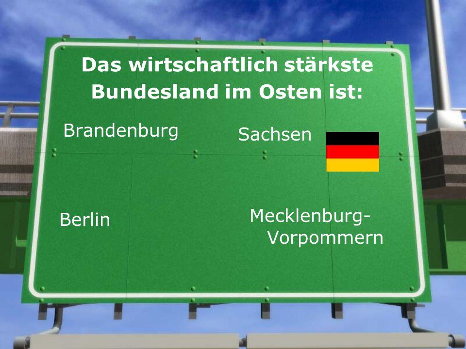 Das wirtschaftlich stärkste Bundesland im Osten ist: Brandenburg Sachsen Berlin Mecklenburg- Vorpommern
