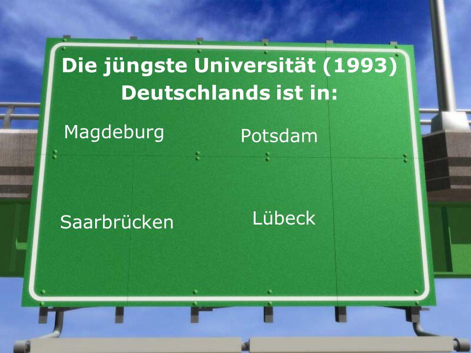 Die jüngste Universität (1993) Deutschlands ist in: Magdeburg Potsdam Saarbrücken Lübeck