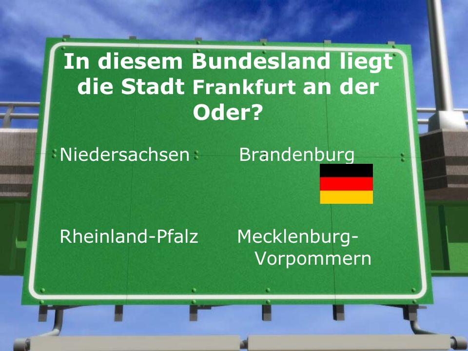 In diesem Bundesland liegt die Stadt Frankfurt an der Oder? Niedersachsen Brandenburg Rheinland-Pfalz Mecklenburg- Vorpommern