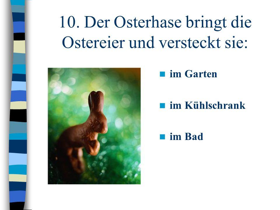 10. Der Osterhase bringt die Ostereier und versteckt sie: im Garten im Kühlschrank im Bad