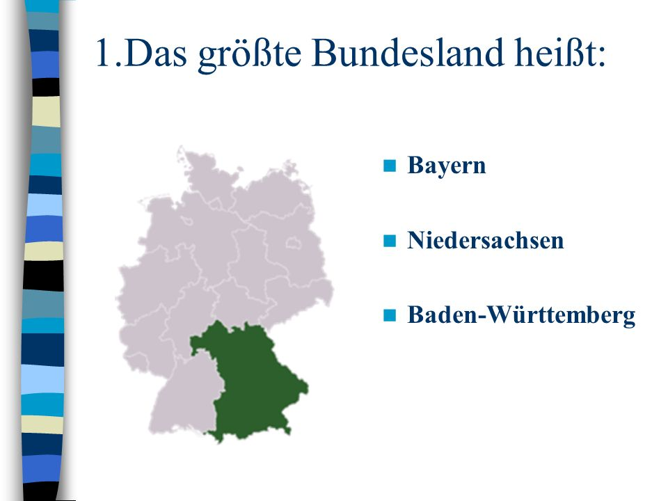 1.Das größte Bundesland heißt: Bayern Niedersachsen Baden-Württemberg