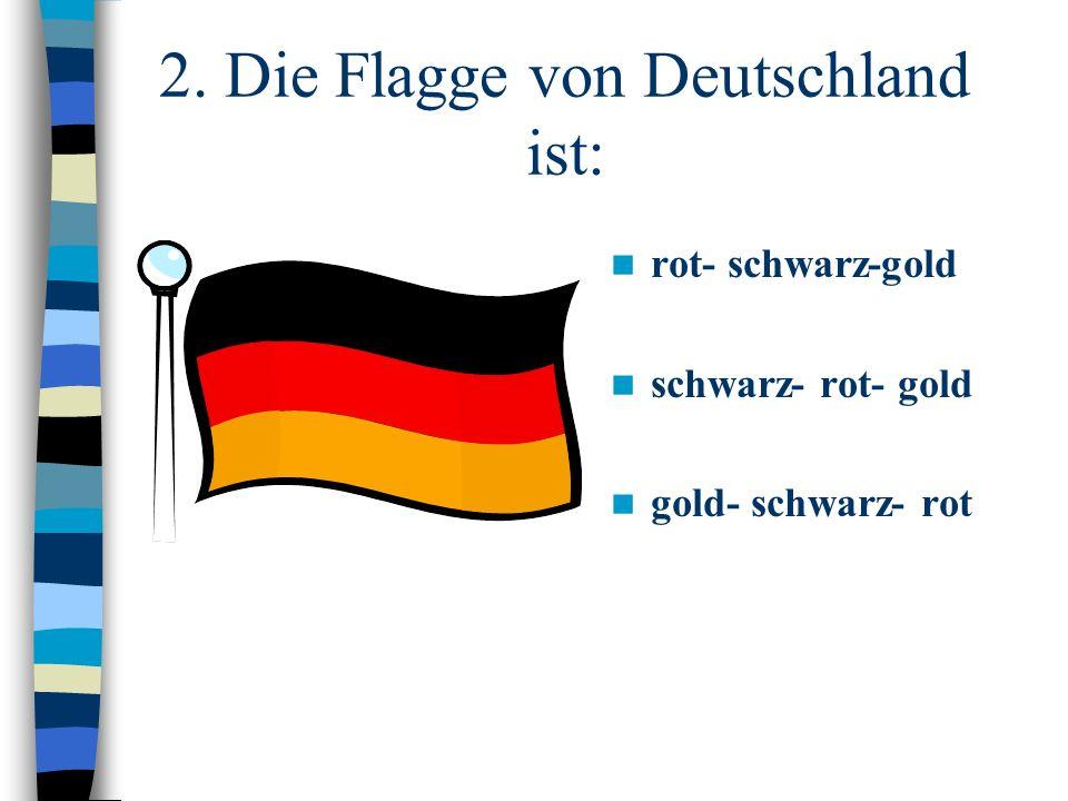 2. Die Flagge von Deutschland ist: rot- schwarz-gold schwarz- rot- gold gold- schwarz- rot