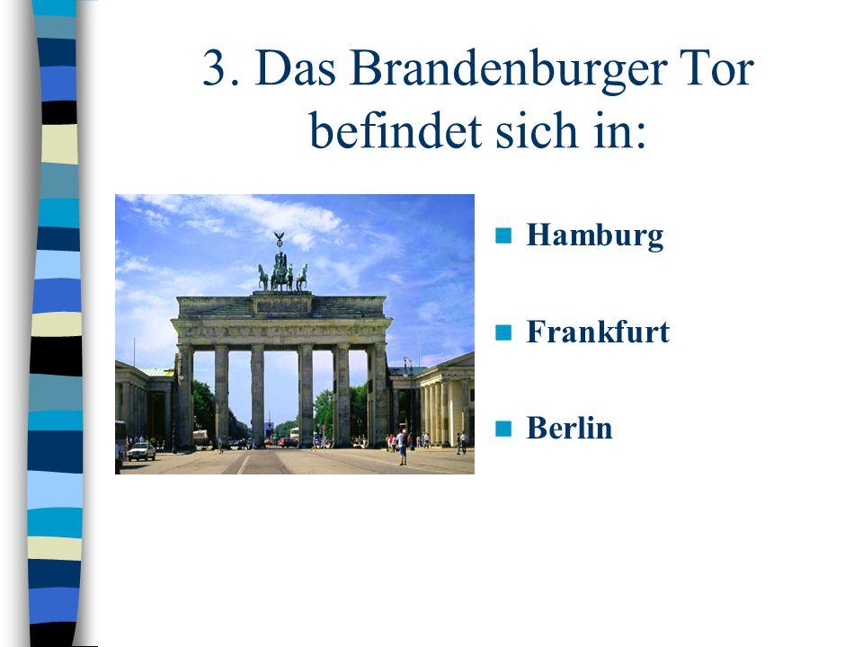 3. Das Brandenburger Tor befindet sich in: Hamburg Frankfurt Berlin